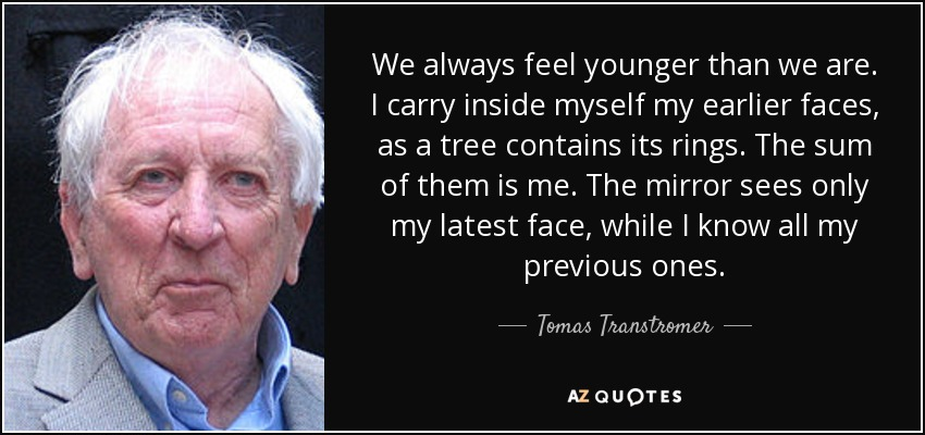 quote we always feel younger than we are i carry inside myself my earlier faces as a tree tomas transtromer 120 49 44 %Jerzy Binkowski%